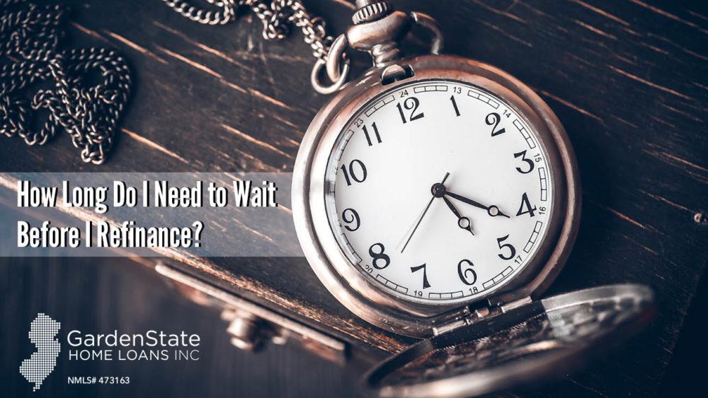 , How Long Do I Need To Wait Before I Refinance?